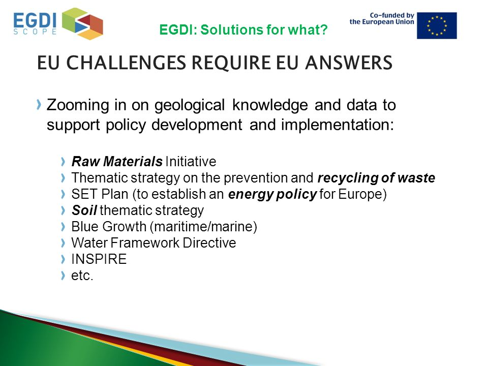 EU CHALLENGES REQUIRE EU ANSWERS Zooming in on geological knowledge and data to support policy development and implementation: Raw Materials Initiative Thematic strategy on the prevention and recycling of waste SET Plan (to establish an energy policy for Europe) Soil thematic strategy Blue Growth (maritime/marine) Water Framework Directive INSPIRE etc.