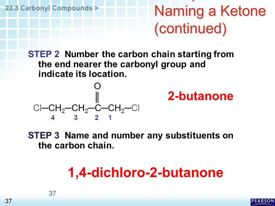 23.3 Carbonyl Compounds > 37 Example of Naming a Ketone (continued) STEP 2 Number the carbon chain starting from the end nearer the carbonyl group and indicate its location.
