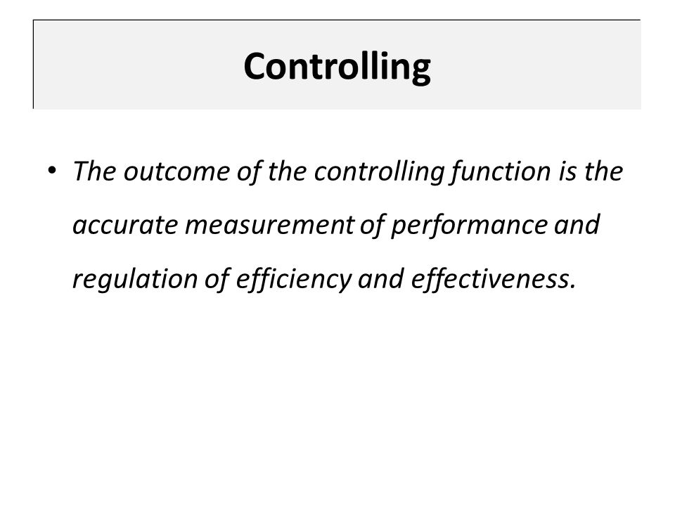 The outcome of the controlling function is the accurate measurement of performance and regulation of efficiency and effectiveness. Controlling