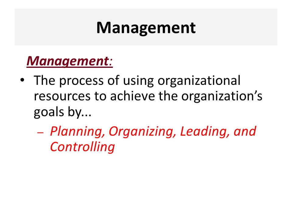 Management Management: The process of using organizational resources to achieve the organization's goals by... – Planning, Organizing, Leading, and Co