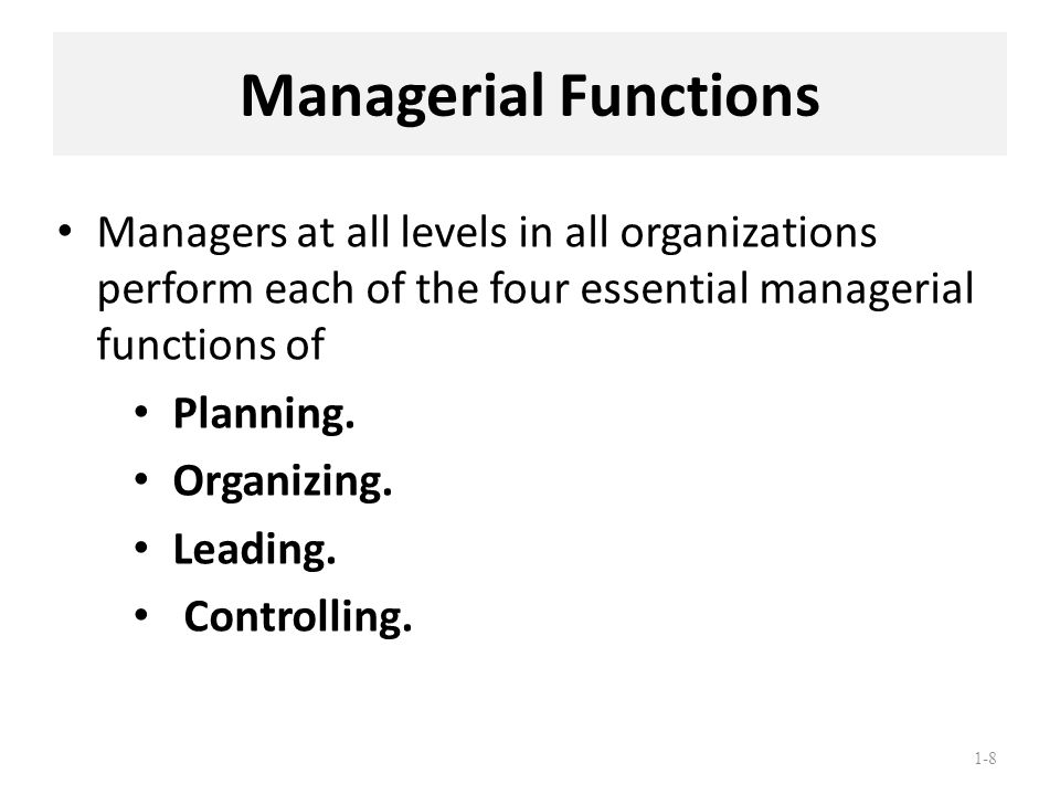 1-8 Managerial Functions Managers at all levels in all organizations perform each of the four essential managerial functions of Planning. Organizing.