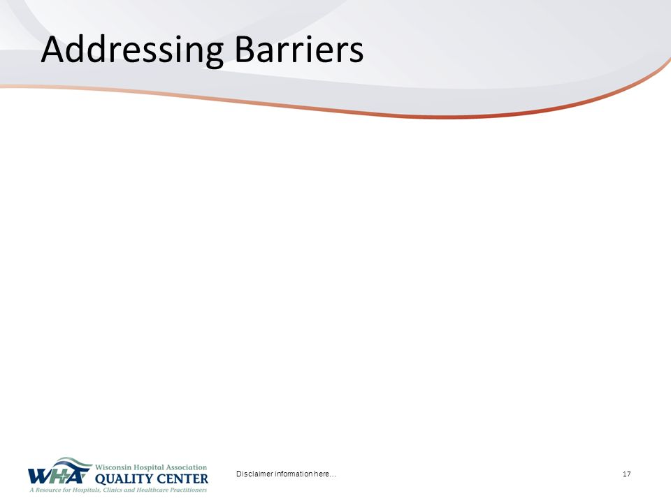 Addressing Barriers Disclaimer information here… 17