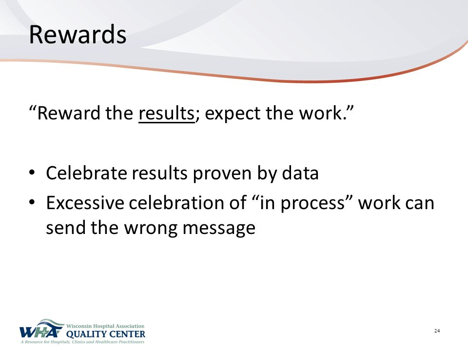 Rewards Reward the results; expect the work. Celebrate results proven by data Excessive celebration of in process work can send the wrong message 24