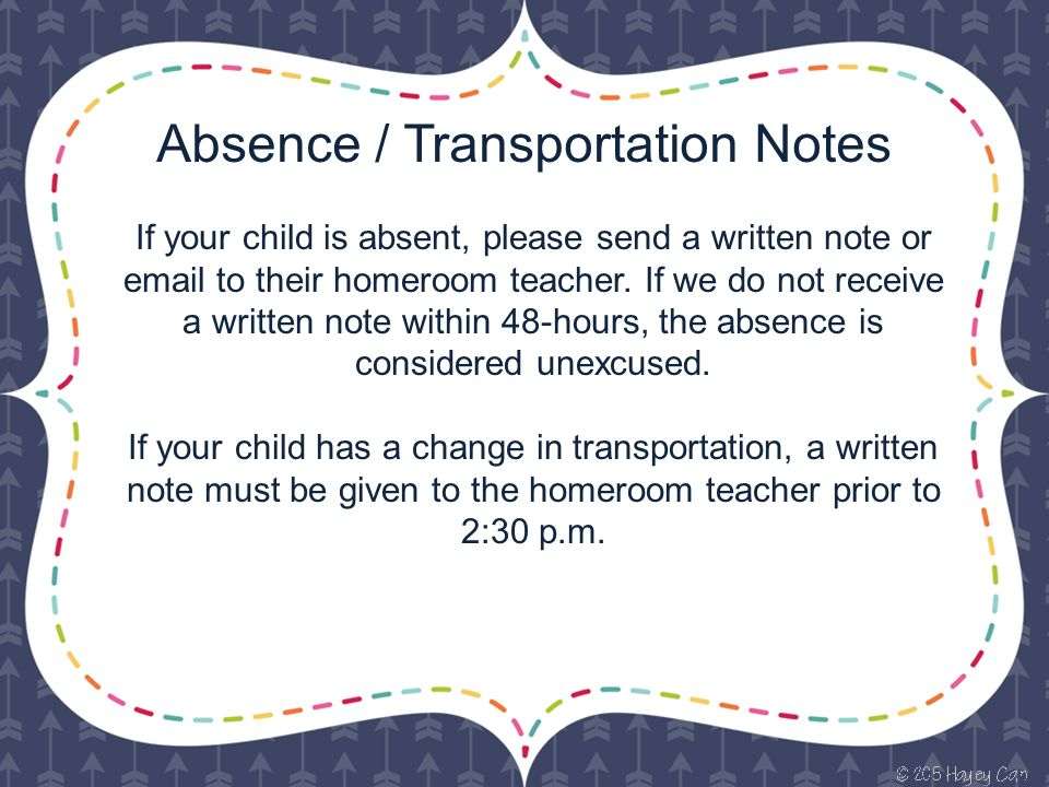 Absence / Transportation Notes If your child is absent, please send a written note or  to their homeroom teacher.