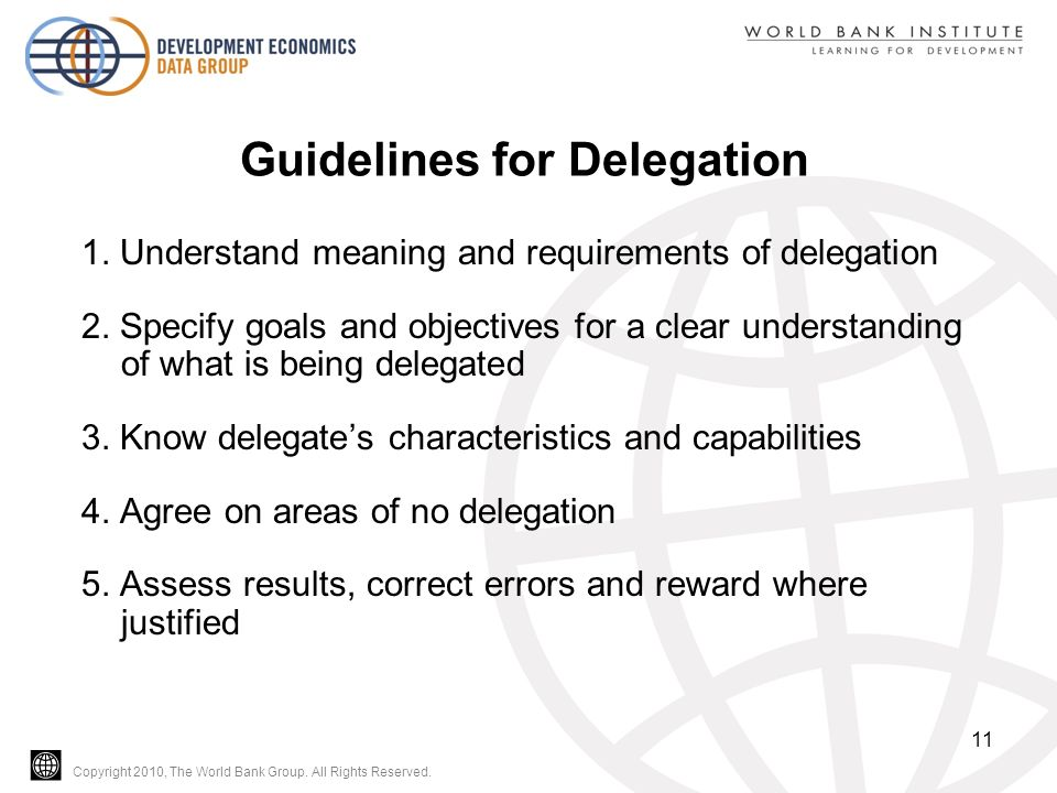 Copyright 2010, The World Bank Group. All Rights Reserved. Guidelines for Delegation 1. Understand meaning and requirements of delegation 2. Specify g
