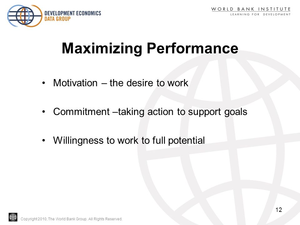 Copyright 2010, The World Bank Group. All Rights Reserved. Maximizing Performance Motivation – the desire to work Commitment –taking action to support
