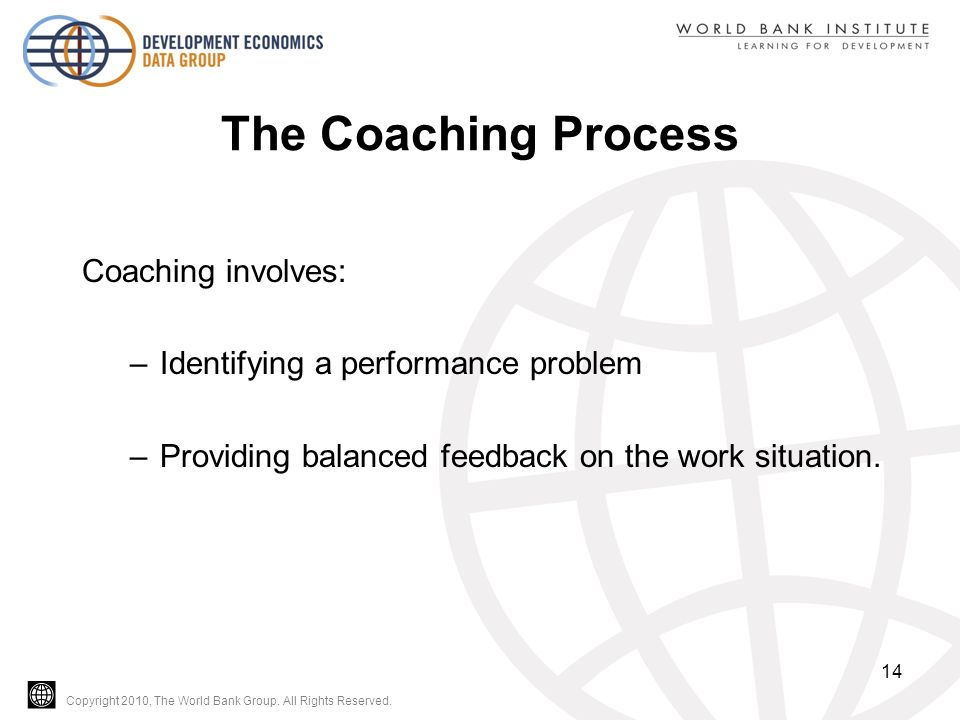 Copyright 2010, The World Bank Group. All Rights Reserved. The Coaching Process Coaching involves: –Identifying a performance problem –Providing balan