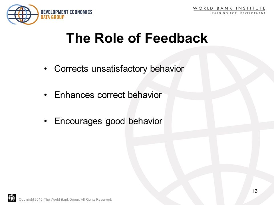 Copyright 2010, The World Bank Group. All Rights Reserved. The Role of Feedback Corrects unsatisfactory behavior Enhances correct behavior Encourages