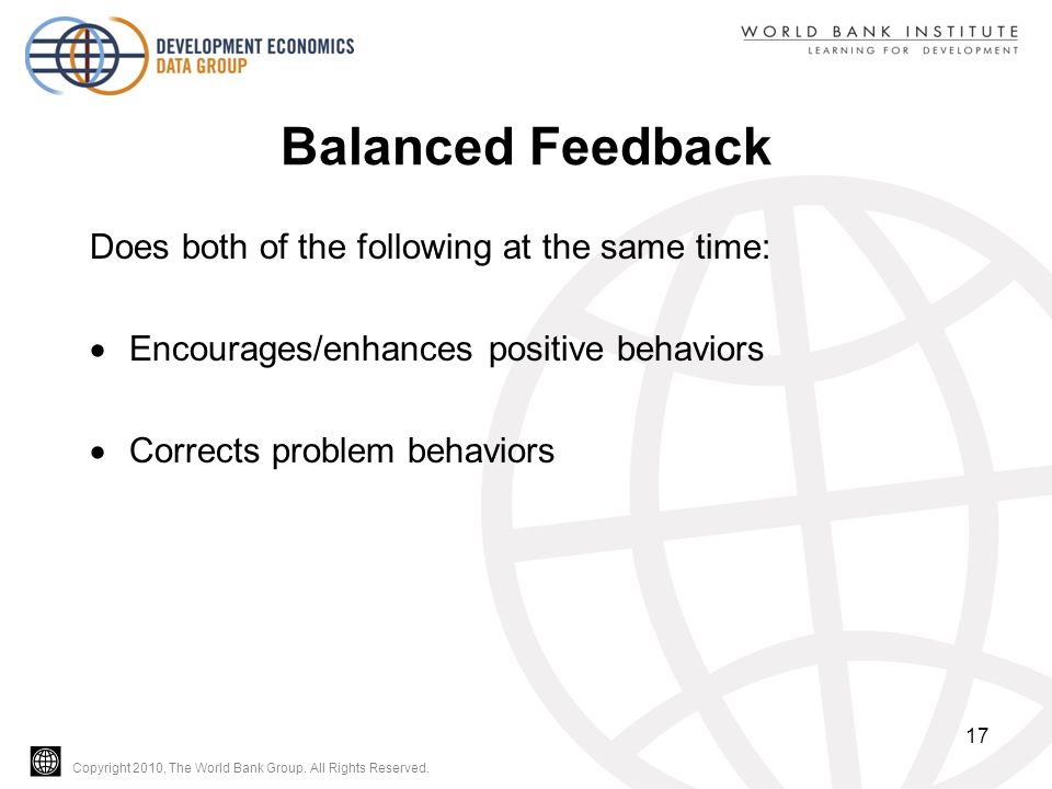 Copyright 2010, The World Bank Group. All Rights Reserved. Balanced Feedback Does both of the following at the same time:  Encourages/enhances positi