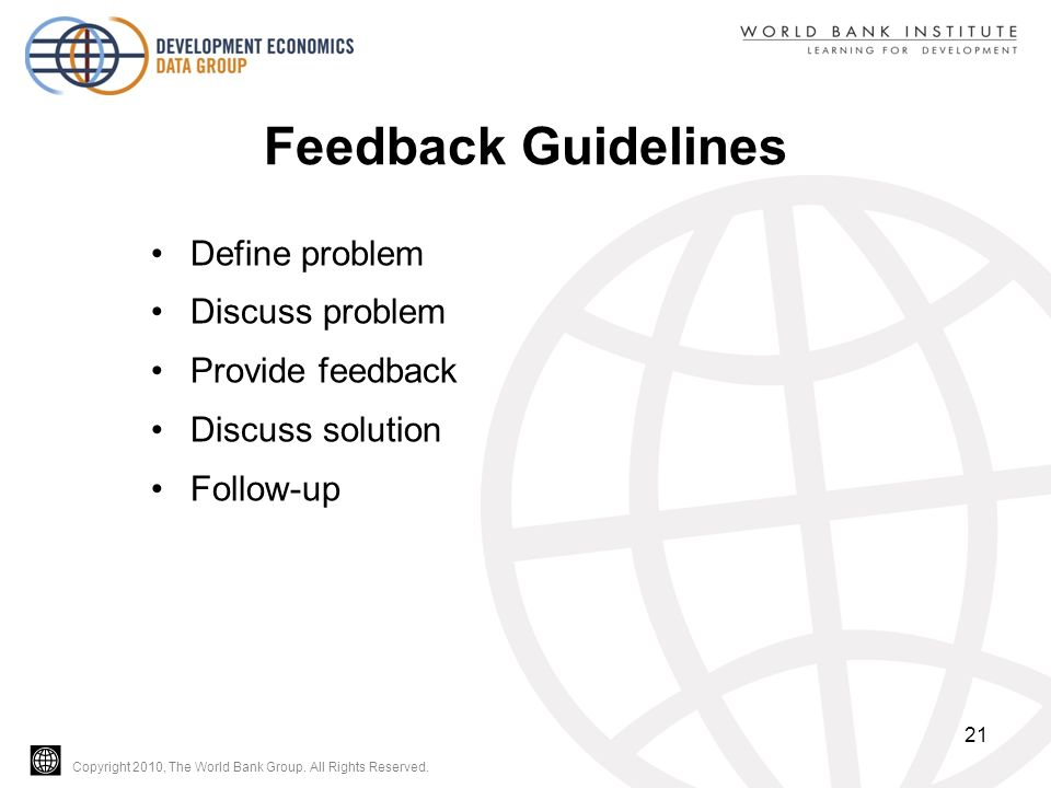 Copyright 2010, The World Bank Group. All Rights Reserved. Feedback Guidelines Define problem Discuss problem Provide feedback Discuss solution Follow
