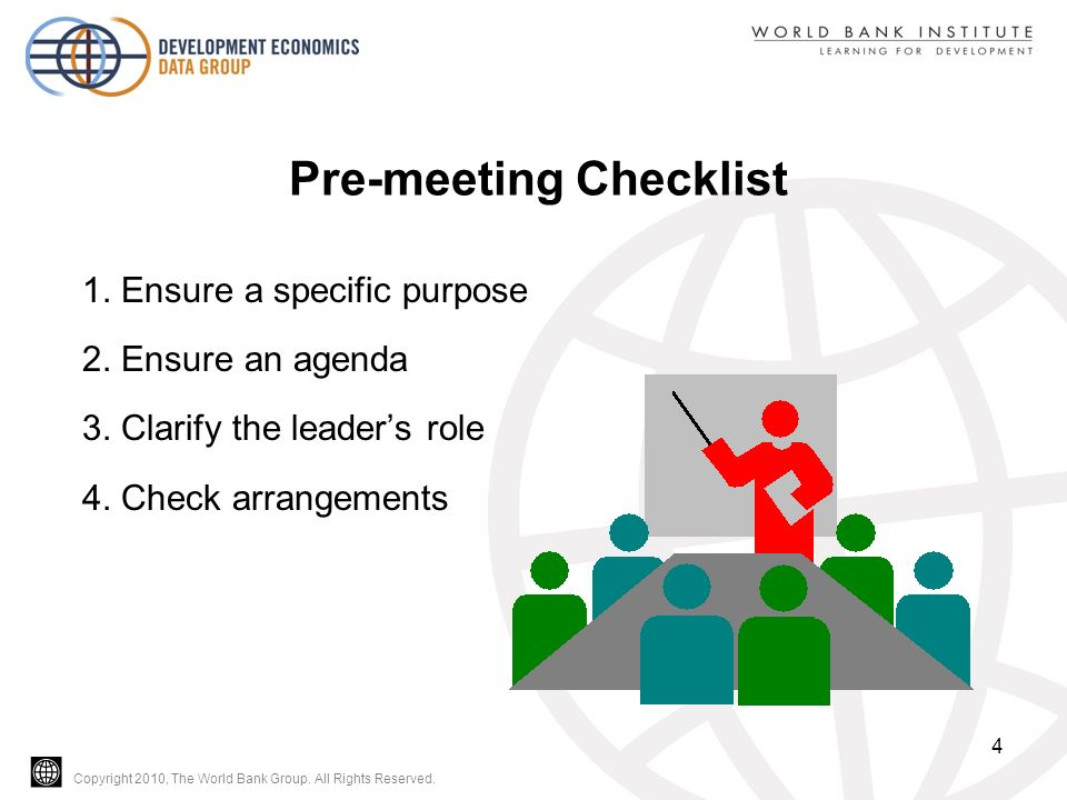 Copyright 2010, The World Bank Group. All Rights Reserved. Pre-meeting Checklist 1. Ensure a specific purpose 2. Ensure an agenda 3. Clarify the leade
