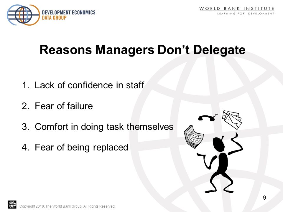 Copyright 2010, The World Bank Group. All Rights Reserved. Reasons Managers Don't Delegate 1. Lack of confidence in staff 2. Fear of failure 3. Comfor