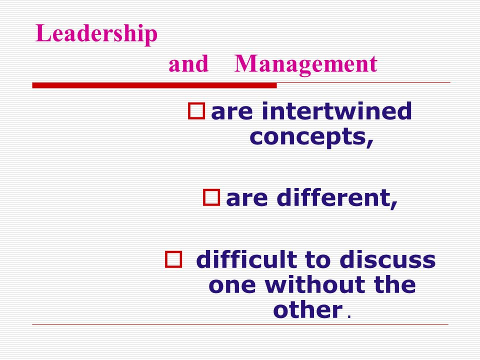 Leadership and Management  are intertwined concepts,  are different,  difficult to discuss one without the other.
