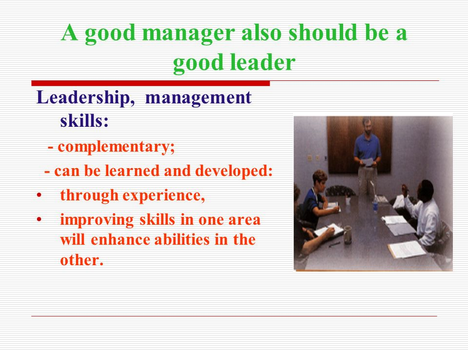 A good manager also should be a good leader Leadership, management skills: - complementary; - can be learned and developed: through experience, improv