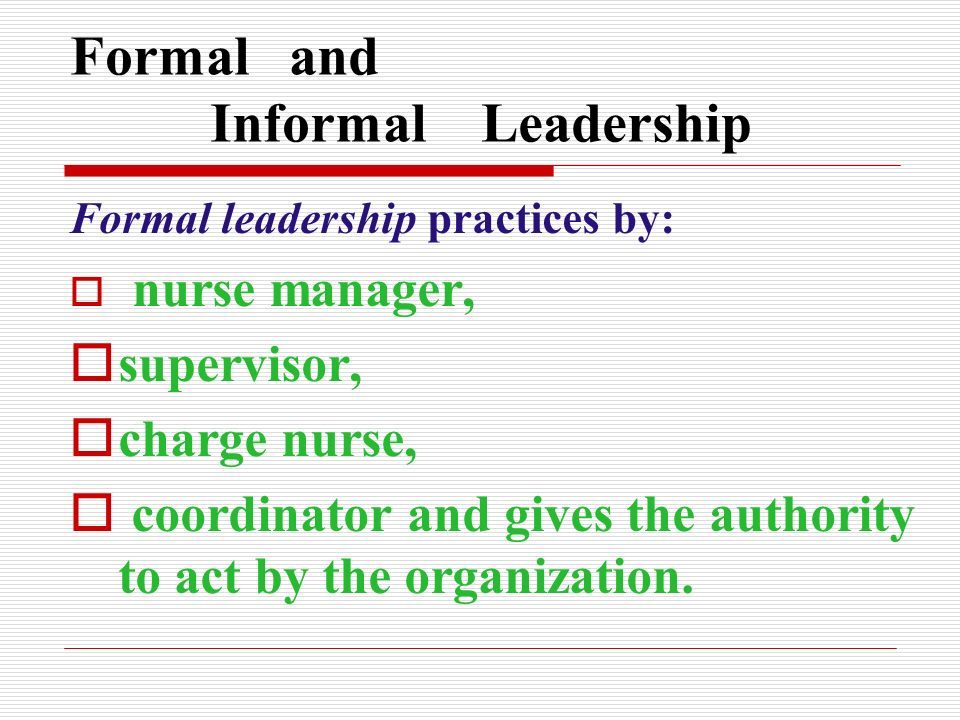 Formal and Informal Leadership Formal leadership practices by:  nurse manager,  supervisor,  charge nurse,  coordinator and gives the authority to