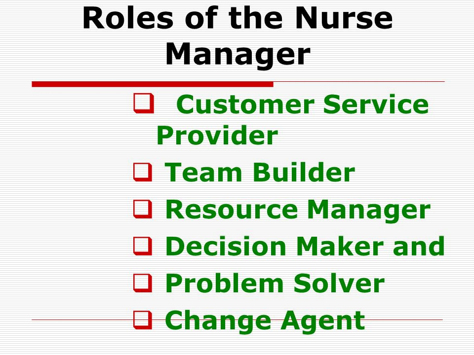 Roles of the Nurse Manager  Customer Service Provider  Team Builder  Resource Manager  Decision Maker and  Problem Solver  Change Agent