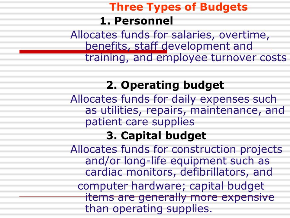 Three Types of Budgets 1. Personnel Allocates funds for salaries, overtime, benefits, staff development and training, and employee turnover costs 2. O