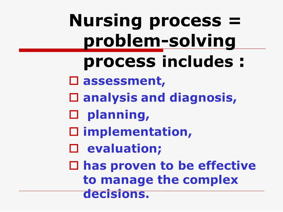Nursing process = problem-solving process includes :  assessment,  analysis and diagnosis,  planning,  implementation,  evaluation;  has proven