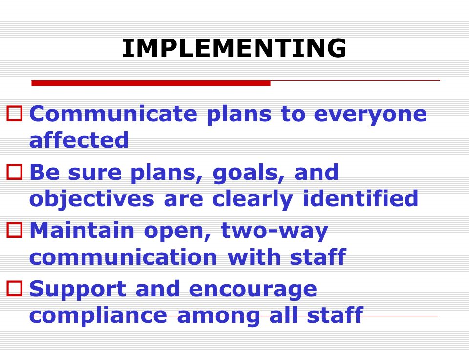 IMPLEMENTING  Communicate plans to everyone affected  Be sure plans, goals, and objectives are clearly identified  Maintain open, two-way communica