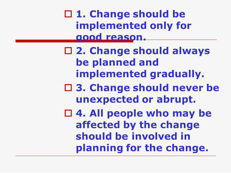  1. Change should be implemented only for good reason.  2. Change should always be planned and implemented gradually.  3. Change should never be un