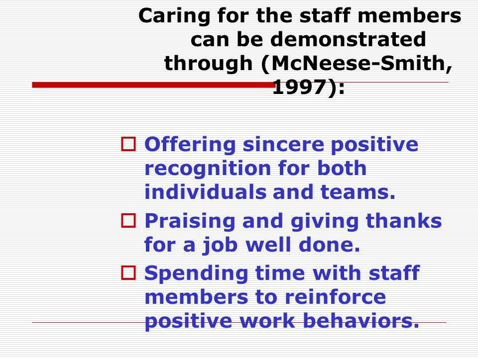 Caring for the staff members can be demonstrated through (McNeese-Smith, 1997):  Offering sincere positive recognition for both individuals and teams