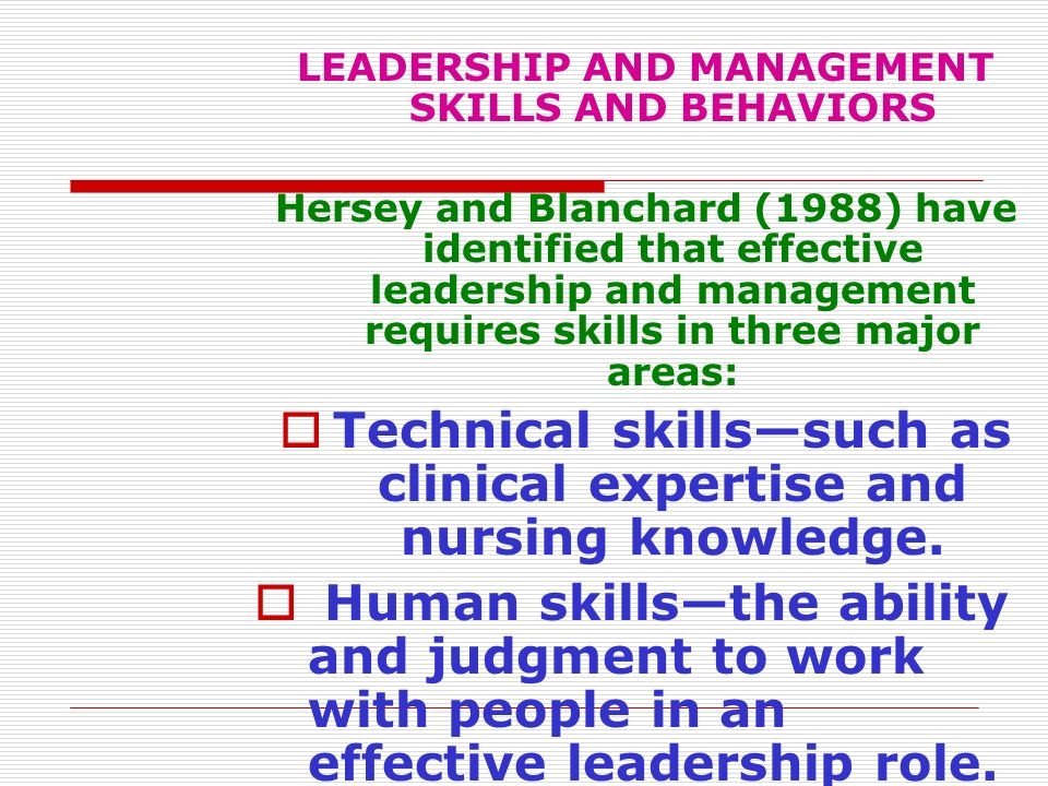 LEADERSHIP AND MANAGEMENT SKILLS AND BEHAVIORS Hersey and Blanchard (1988) have identified that effective leadership and management requires skills in
