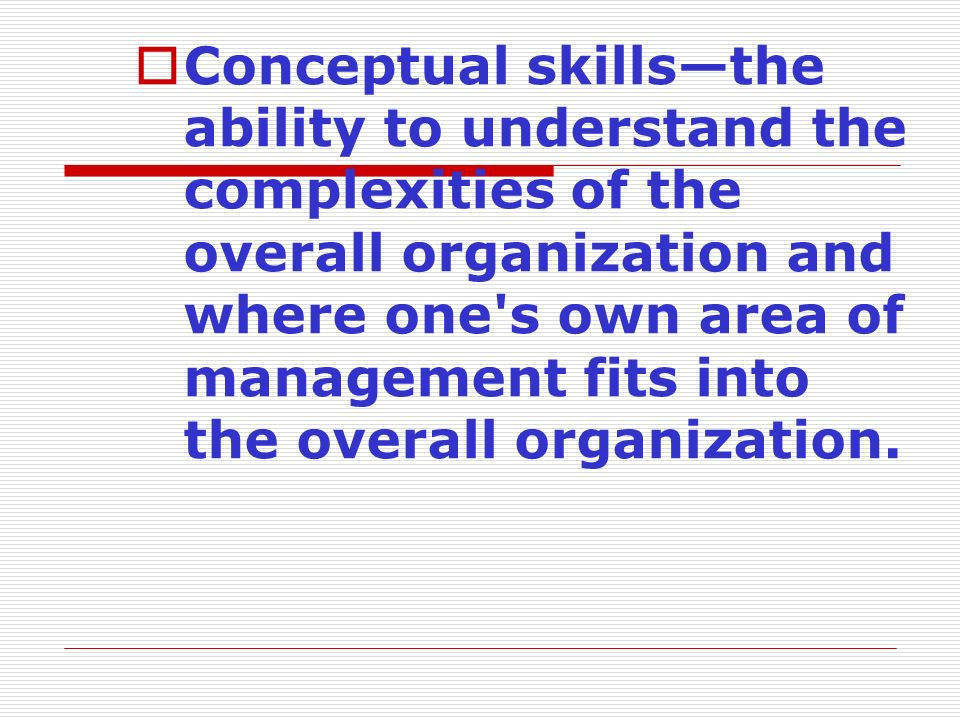  Conceptual skills—the ability to understand the complexities of the overall organization and where one's own area of management fits into the overal