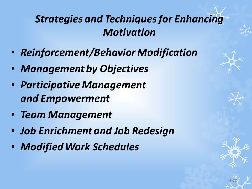 Strategies and Techniques for Enhancing Motivation Reinforcement/Behavior Modification Management by Objectives Participative Management and Empowerment Team Management Job Enrichment and Job Redesign Modified Work Schedules 8-22