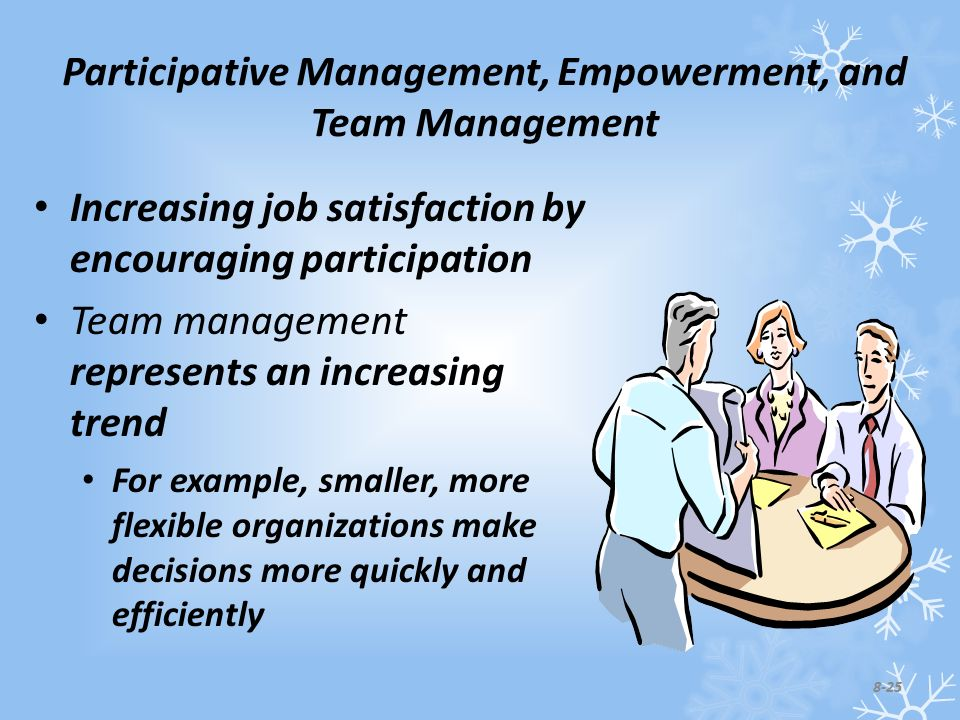 Participative Management, Empowerment, and Team Management Increasing job satisfaction by encouraging participation Team management represents an increasing trend For example, smaller, more flexible organizations make decisions more quickly and efficiently 8-25
