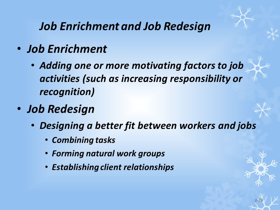 Job Enrichment and Job Redesign Job Enrichment Adding one or more motivating factors to job activities (such as increasing responsibility or recognition) Job Redesign Designing a better fit between workers and jobs Combining tasks Forming natural work groups Establishing client relationships 8-26