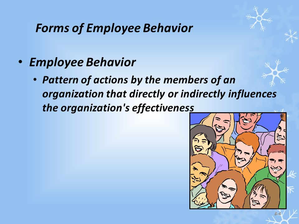 Forms of Employee Behavior Employee Behavior Pattern of actions by the members of an organization that directly or indirectly influences the organization s effectiveness 8-4