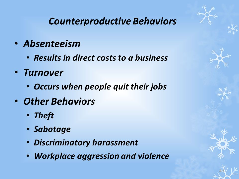 Counterproductive Behaviors Absenteeism Results in direct costs to a business Turnover Occurs when people quit their jobs Other Behaviors Theft Sabotage Discriminatory harassment Workplace aggression and violence 8-6
