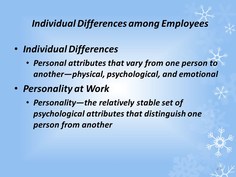 Individual Differences among Employees Individual Differences Personal attributes that vary from one person to another—physical, psychological, and emotional Personality at Work Personality—the relatively stable set of psychological attributes that distinguish one person from another 8-7