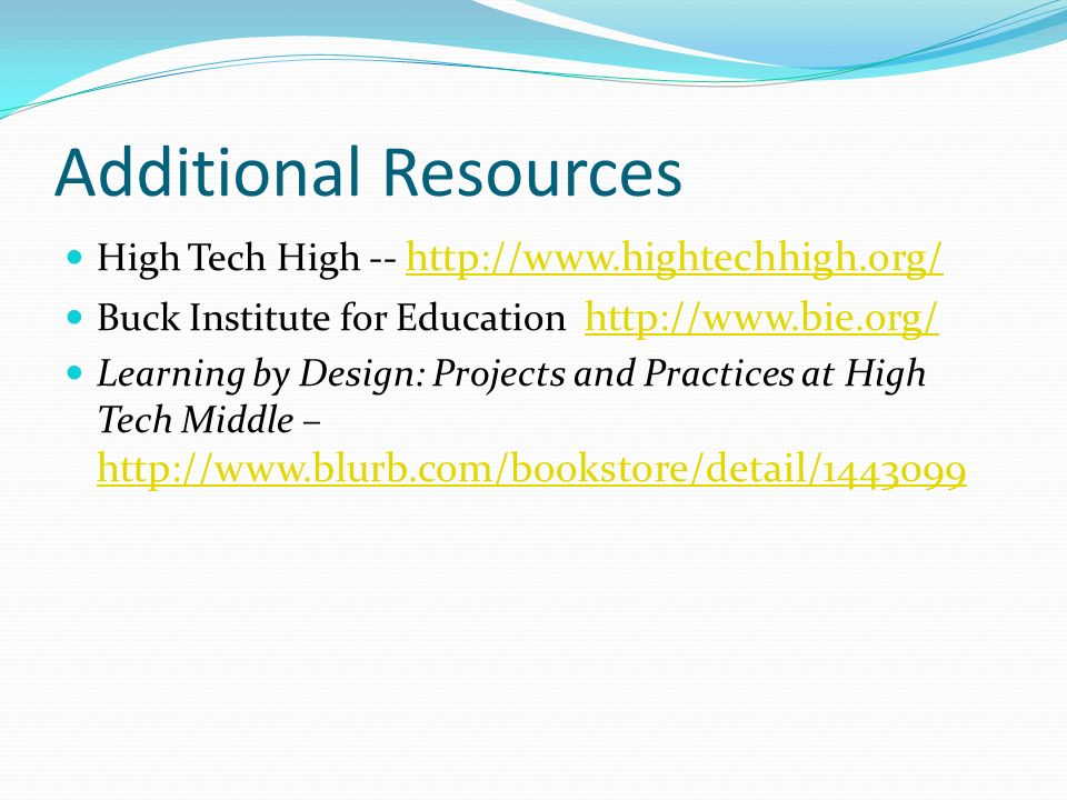 Additional Resources High Tech High -- http://www.hightechhigh.org/ http://www.hightechhigh.org/ Buck Institute for Education http://www.bie.org/ http://www.bie.org/ Learning by Design: Projects and Practices at High Tech Middle – http://www.blurb.com/bookstore/detail/1443099 http://www.blurb.com/bookstore/detail/1443099
