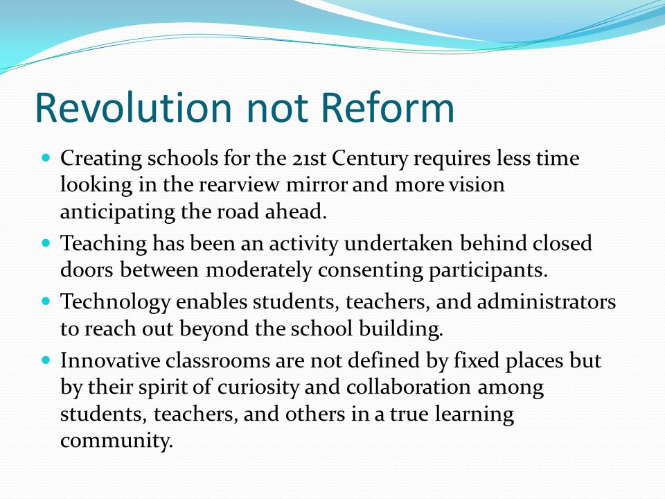 Revolution not Reform Creating schools for the 21st Century requires less time looking in the rearview mirror and more vision anticipating the road ahead.