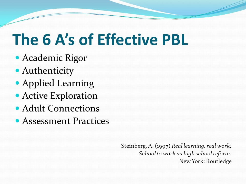 The 6 A's of Effective PBL Academic Rigor Authenticity Applied Learning Active Exploration Adult Connections Assessment Practices Steinberg, A.