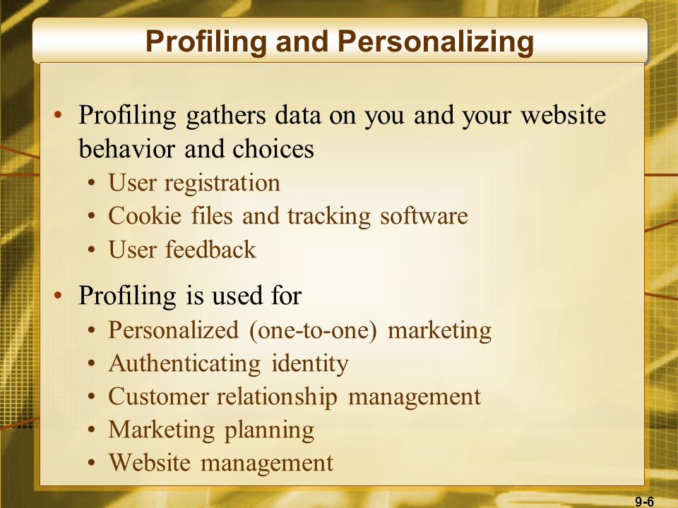 9-6 Profiling and Personalizing Profiling gathers data on you and your website behavior and choices User registration Cookie files and tracking softwa