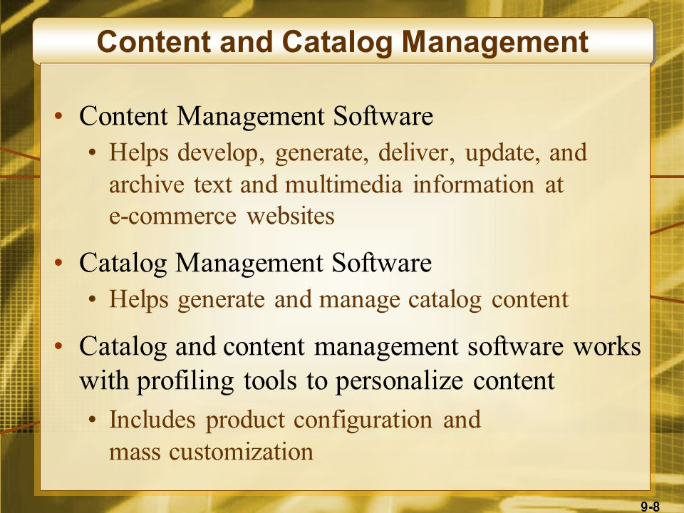 9-8 Content and Catalog Management Content Management Software Helps develop, generate, deliver, update, and archive text and multimedia information at e-commerce websites Catalog Management Software Helps generate and manage catalog content Catalog and content management software works with profiling tools to personalize content Includes product configuration and mass customization