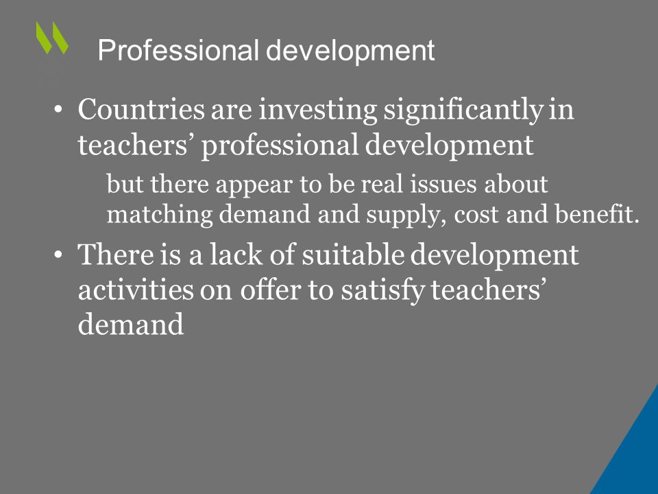 Professional development Countries are investing significantly in teachers' professional development – but there appear to be real issues about matching demand and supply, cost and benefit.