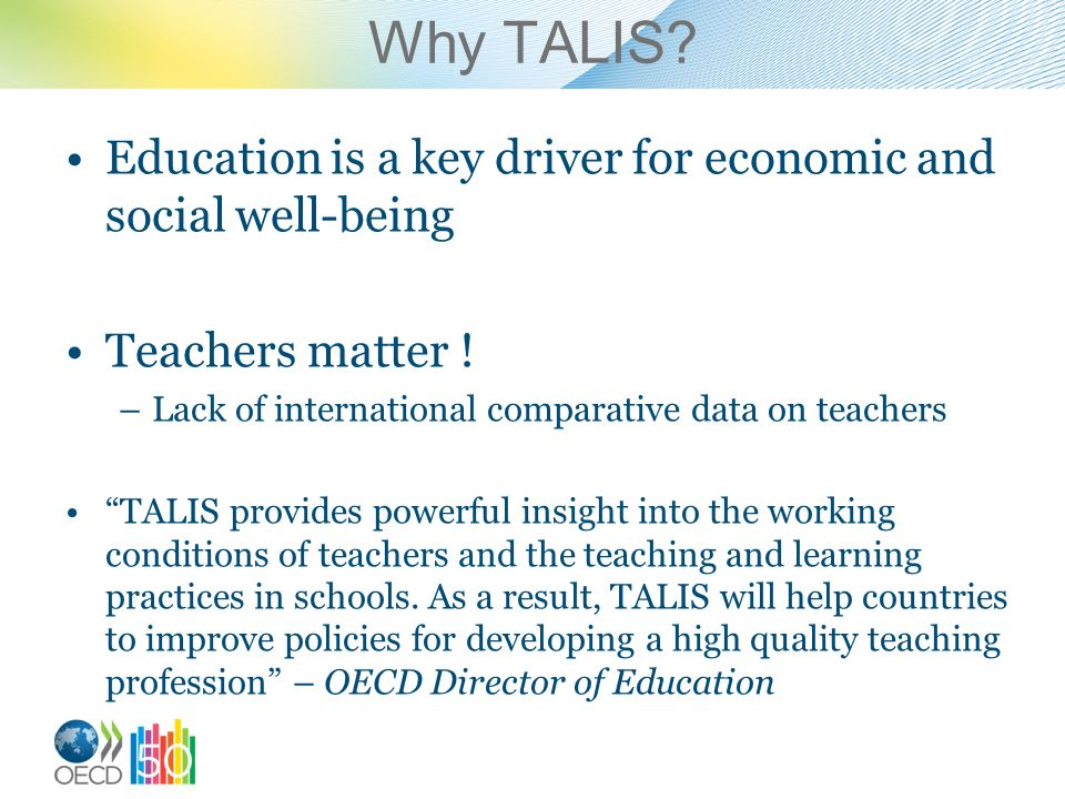 Why TALIS. Education is a key driver for economic and social well-being Teachers matter .