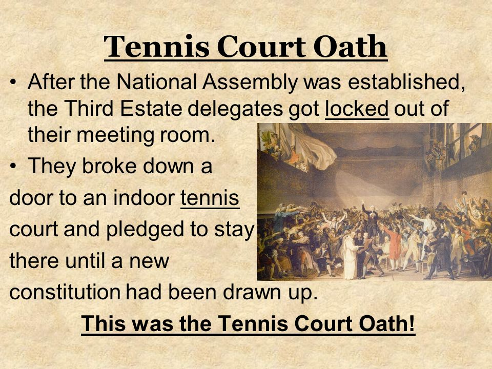 Tennis Court Oath After the National Assembly was established, the Third Estate delegates got locked out of their meeting room.