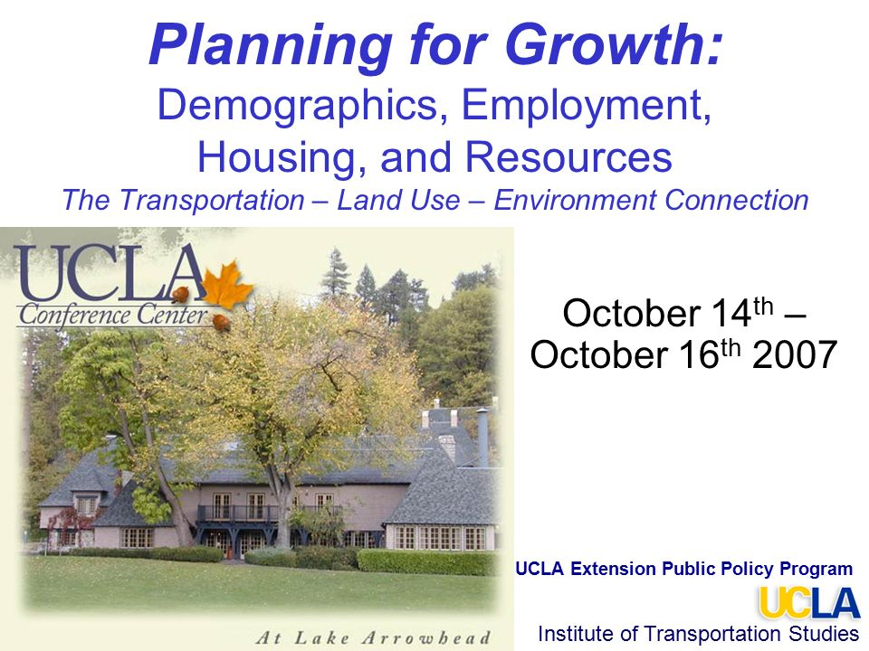 Institute of Transportation Studies Planning for Growth: Demographics, Employment, Housing, and Resources The Transportation – Land Use – Environment Connection October 14 th – October 16 th 2007 UCLA Extension Public Policy Program