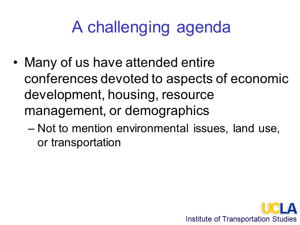 Institute of Transportation Studies A challenging agenda Many of us have attended entire conferences devoted to aspects of economic development, housing, resource management, or demographics –Not to mention environmental issues, land use, or transportation