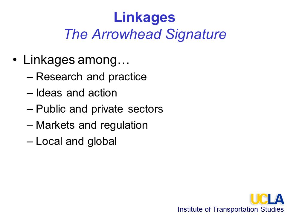 Institute of Transportation Studies Linkages The Arrowhead Signature Linkages among… –Research and practice –Ideas and action –Public and private sectors –Markets and regulation –Local and global