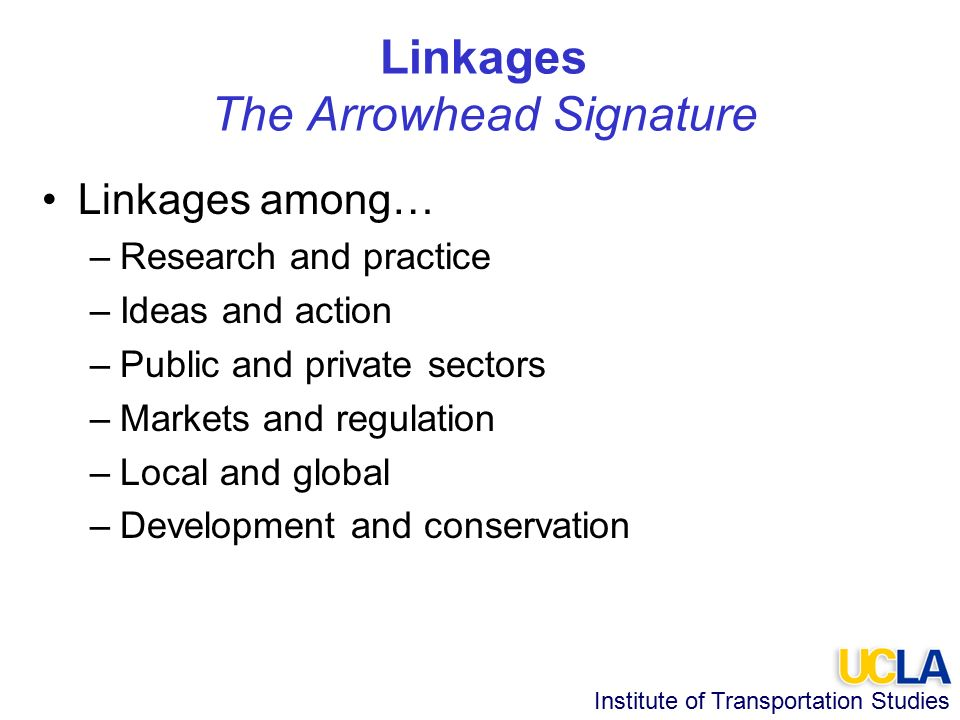 Institute of Transportation Studies Linkages The Arrowhead Signature Linkages among… –Research and practice –Ideas and action –Public and private sectors –Markets and regulation –Local and global –Development and conservation