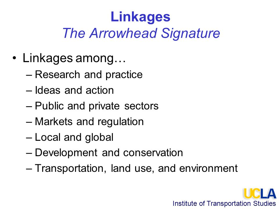 Institute of Transportation Studies Linkages The Arrowhead Signature Linkages among… –Research and practice –Ideas and action –Public and private sectors –Markets and regulation –Local and global –Development and conservation –Transportation, land use, and environment