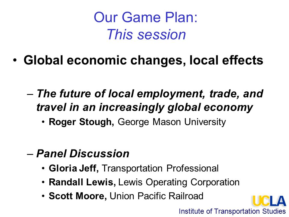 Institute of Transportation Studies Our Game Plan: This session Global economic changes, local effects –The future of local employment, trade, and travel in an increasingly global economy Roger Stough, George Mason University –Panel Discussion Gloria Jeff, Transportation Professional Randall Lewis, Lewis Operating Corporation Scott Moore, Union Pacific Railroad