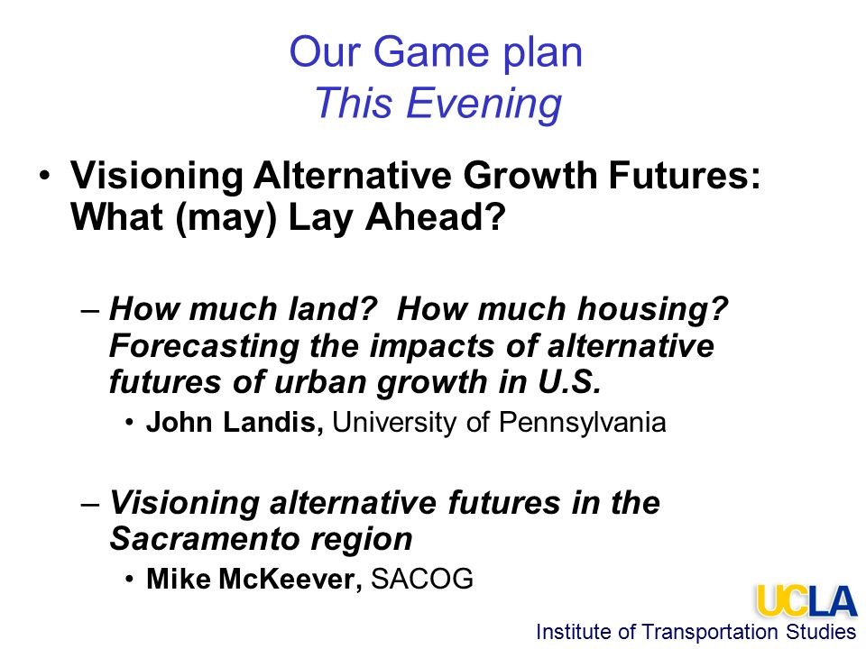 Institute of Transportation Studies Our Game plan This Evening Visioning Alternative Growth Futures: What (may) Lay Ahead.