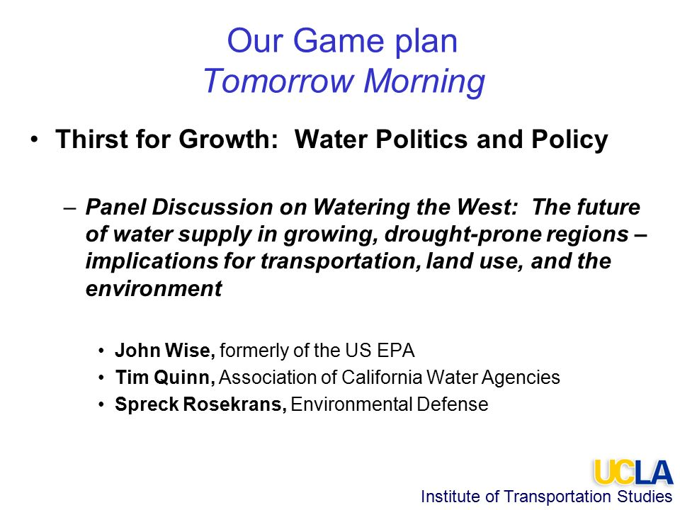 Institute of Transportation Studies Our Game plan Tomorrow Morning Thirst for Growth: Water Politics and Policy –Panel Discussion on Watering the West: The future of water supply in growing, drought-prone regions – implications for transportation, land use, and the environment John Wise, formerly of the US EPA Tim Quinn, Association of California Water Agencies Spreck Rosekrans, Environmental Defense