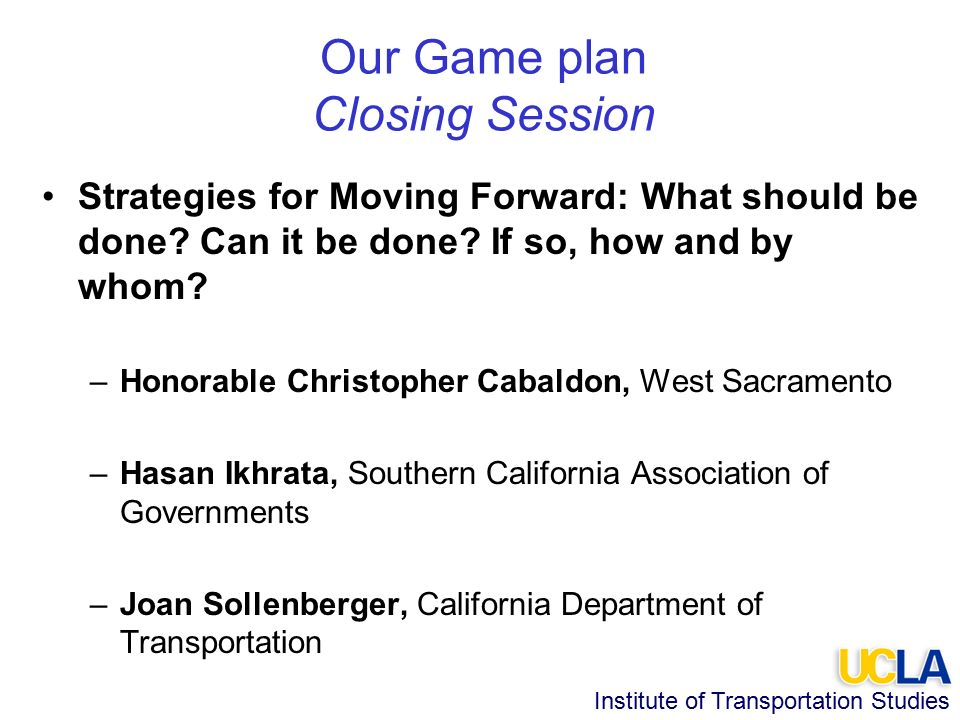 Institute of Transportation Studies Our Game plan Closing Session Strategies for Moving Forward: What should be done.